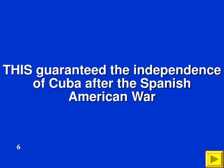 THIS guaranteed the independence of Cuba after the Spanish American War