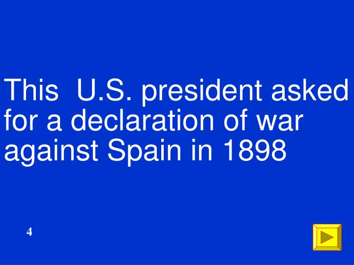 This  U.S. president asked for a declaration of war against Spain in 1898