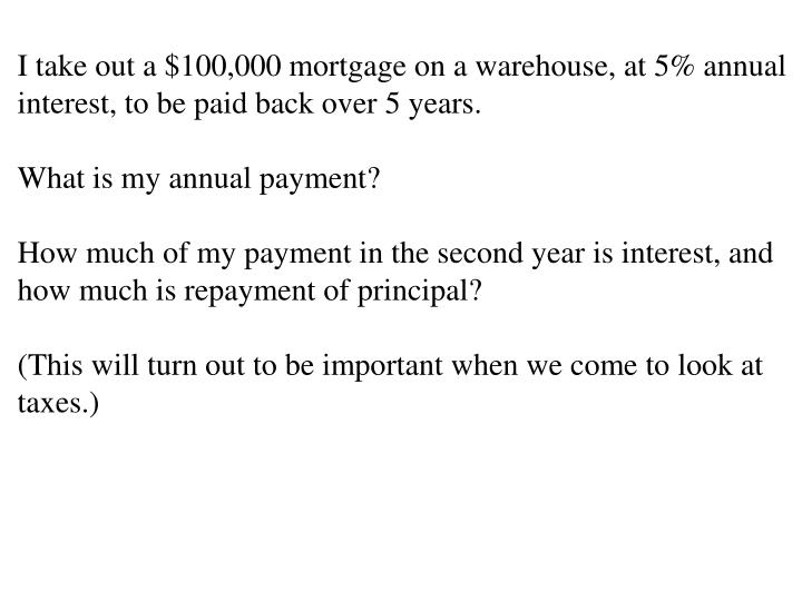 I take out a $100,000 mortgage on a warehouse, at 5% annual