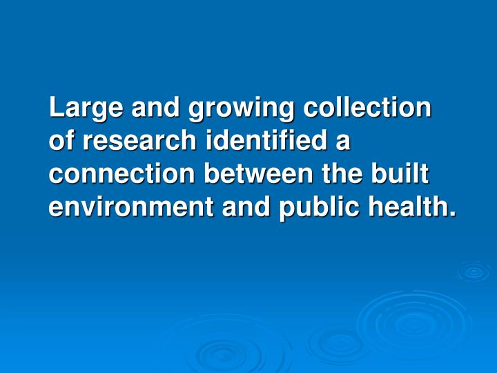 Large and growing collection  of research identified a connection between the built environment and public health.