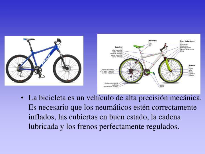 La bicicleta es un vehículo de alta precisión mecánica. Es necesario que los neumáticos estén correctamente inflados, las cubiertas en buen estado, la cadena lubricada y los frenos perfectamente regulados.