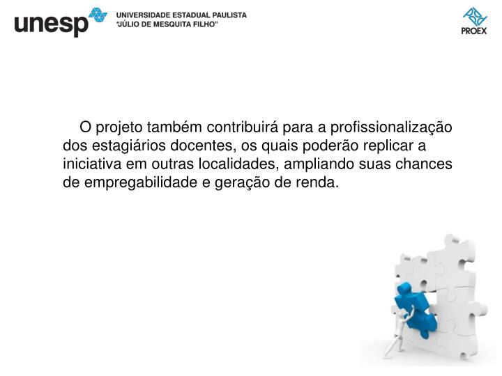 O projeto também contribuirá para a profissionalização dos estagiários docentes, os quais poderão replicar a iniciativa em outras localidades, ampliando suas chances de empregabilidade e geração de renda.