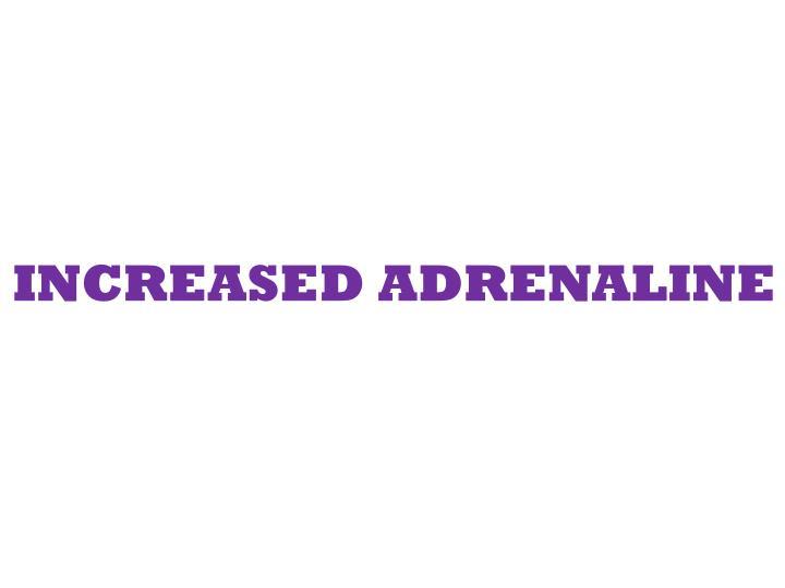 INCREASED ADRENALINE