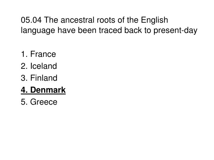 05.04 The ancestral roots of the English language have been traced back to present-day