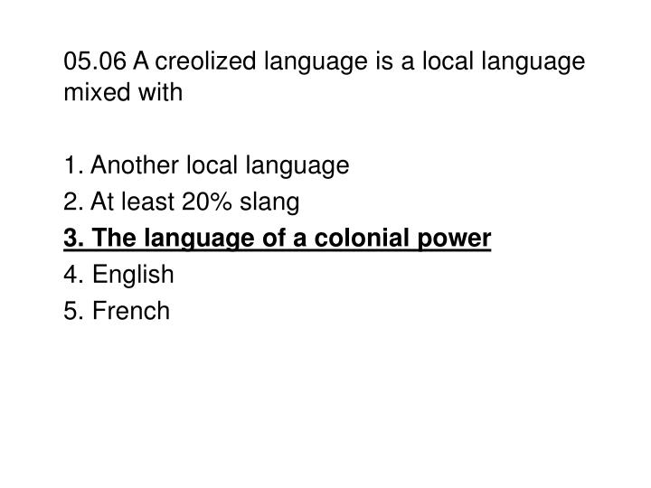 05.06 A creolized language is a local language mixed with