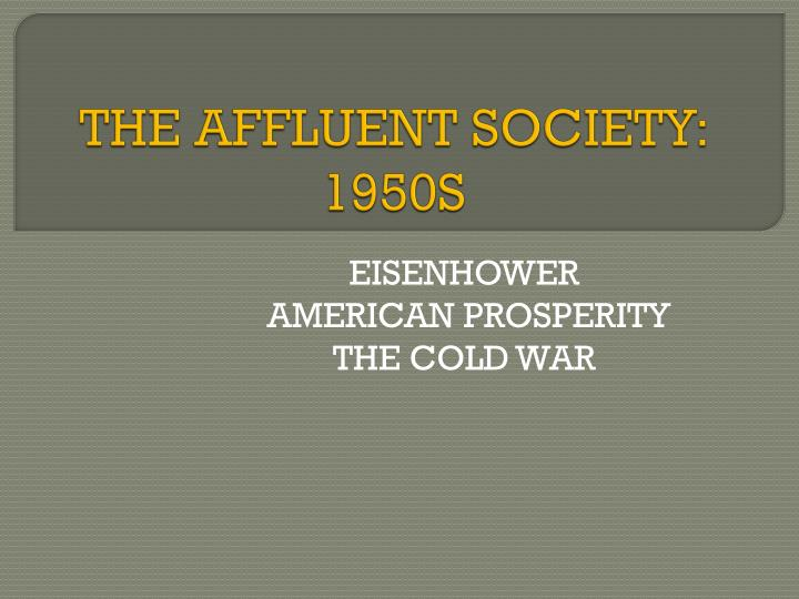 affluence of the 1950s The affluent society the 1950s are often seen as a counterpoint to the decades that followed it — a period of conformity, prosperity, and peace (after the korean war ended), as compared to the rebellion, unrest, and war that began in the 1960s.