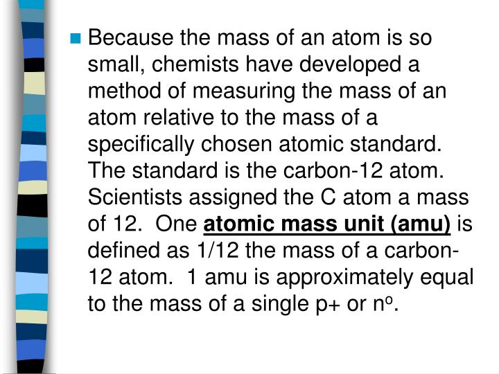 Because the mass of an atom is so small, chemists have developed a method of measuring the mass of an atom relative to the mass of a specifically chosen atomic standard.  The standard is the carbon-12 atom.  Scientists assigned the C atom a mass of 12.  One