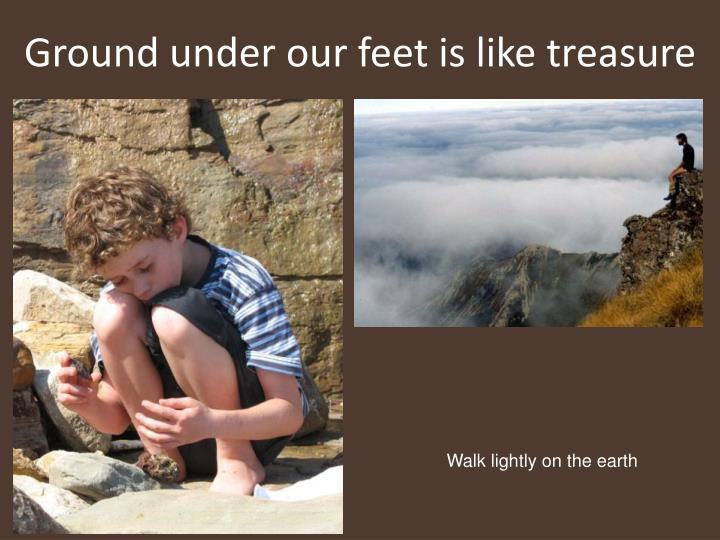 Ground under our feet is like treasure