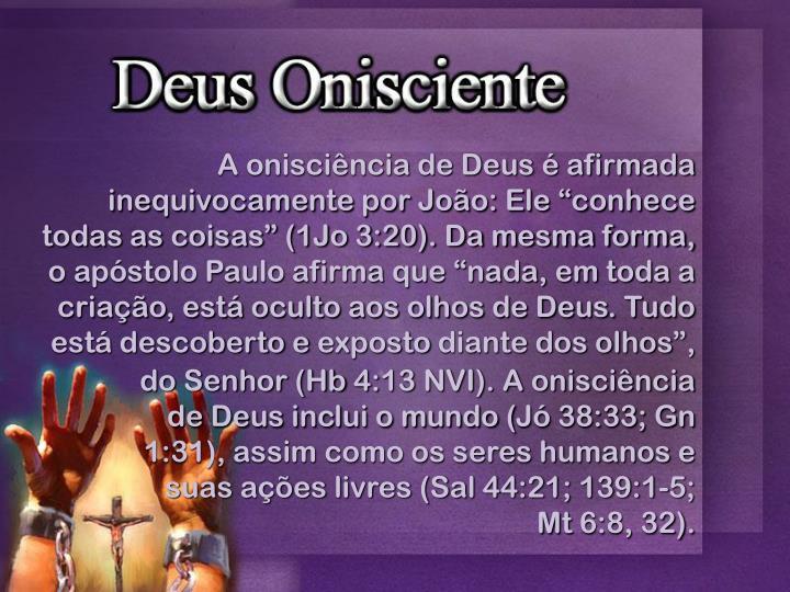 """A onisciência de Deus é afirmada inequivocamente por João: Ele """"conhece todas as coisas"""" (1Jo 3:20). Da mesma forma, o apóstolo Paulo afirma que """"nada, em toda a criação, está oculto aos olhos de Deus. Tudo está descoberto e"""
