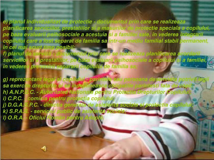 e) planul individualizat de protectie - documentul prin care se realizeaza planificarea serviciilor, prestatiilor si a masurilor de protectie speciala a copilului, pe baza evaluarii psihosociale a acestuia si a familiei sale, n vederea integrarii copilului care a fost separat de familia sa ntr-un mediu familial stabil permanent, n cel mai scurt timp posibil;