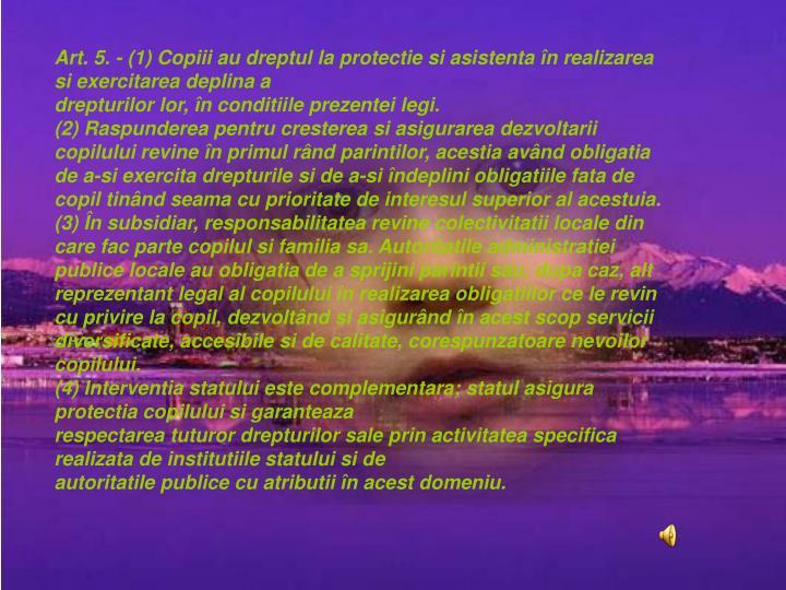 Art. 5.- (1) Copiii au dreptul la protectie si asistenta n realizarea si exercitarea deplina a