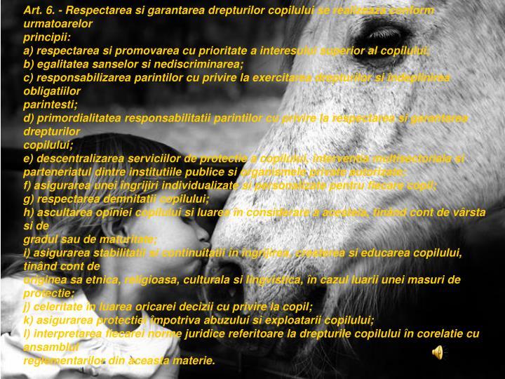 Art. 6.- Respectarea si garantarea drepturilor copilului se realizeaza conform urmatoarelor