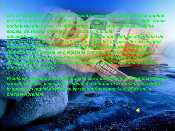 Art. 7.- Drepturile prevazute de prezenta lege sunt garantate tuturor copiilor fara nici o discriminare, indiferent de rasa, culoare, sex, limba, religie, opinie politica sau alta opinie, de nationalitate, apartenenta etnica sau origine sociala, de situatia materiala, de gradul si tipul unei