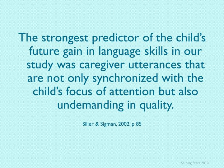 The strongest predictor of the child's future gain in language skills in our study was caregiver utterances that are not only synchronized with the child's focus of attention but also undemanding in quality.