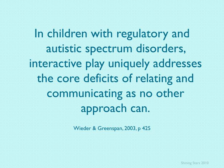 In children with regulatory and autistic spectrum disorders, interactive play uniquely addresses the core deficits of relating and communicating as no other approach can.