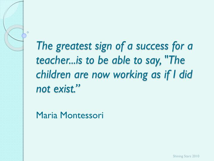 "The greatest sign of a success for a teacher...is to be able to say, ""The children are now working as if I did not exist."""