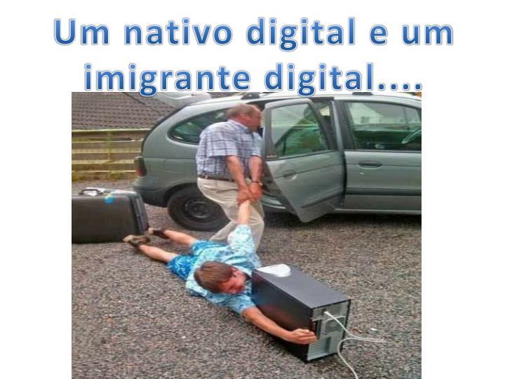 Um nativo digital e um imigrante digital....