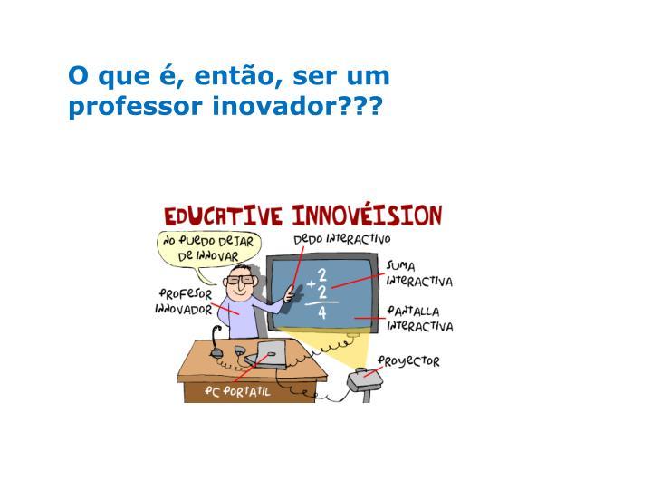 O que é, então, ser um professor inovador???