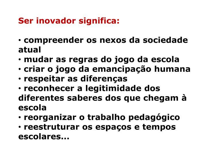 Ser inovador significa:
