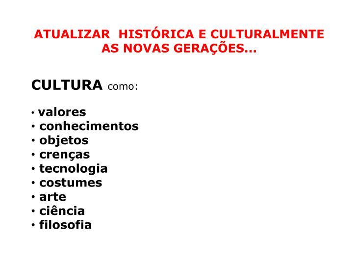 ATUALIZAR  HISTÓRICA E CULTURALMENTE  AS NOVAS GERAÇÕES...