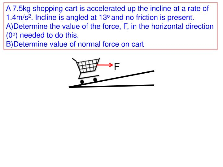 A 7.5kg shopping cart is accelerated up the incline at a rate of 1.4m/s