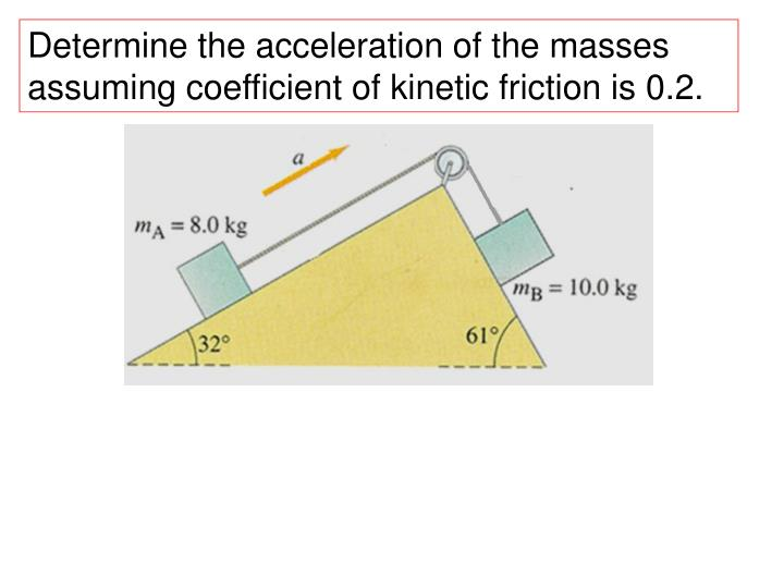 Determine the acceleration of the masses assuming coefficient of kinetic friction is 0.2.