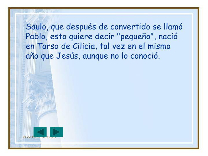 """Saulo, que después de convertido se llamó Pablo, esto quiere decir """"pequeño"""", nació en Tarso de Cilicia, tal vez en el mismo año que Jesús, aunque no lo conoció."""
