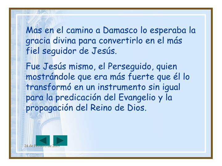 Mas en el camino a Damasco lo esperaba la gracia divina para convertirlo en el más fiel seguidor de Jesús.