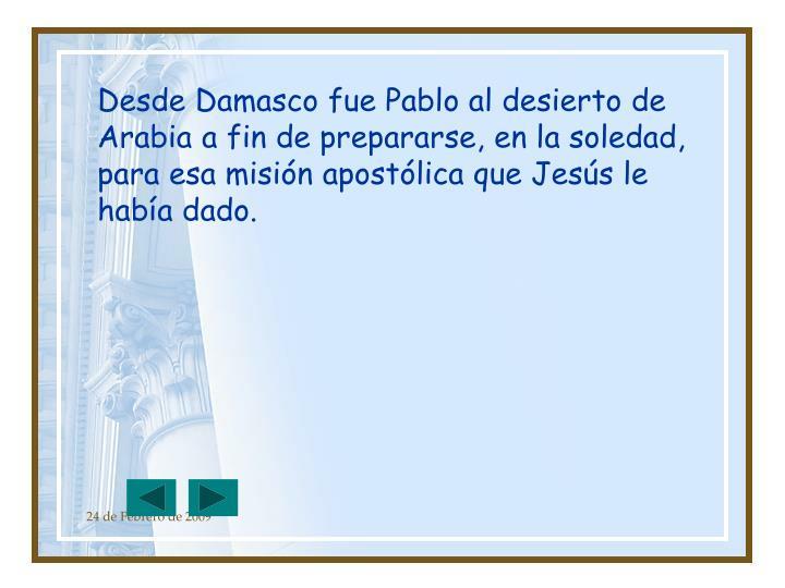 Desde Damasco fue Pablo al desierto de Arabia a fin de prepararse, en la soledad, para esa misión apostólica que Jesús le había dado.