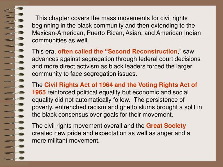 This chapter covers the mass movements for civil rights beginning in the black community and then extending to the Mexican-American, Puerto Rican, Asian, and American Indian communities as well.