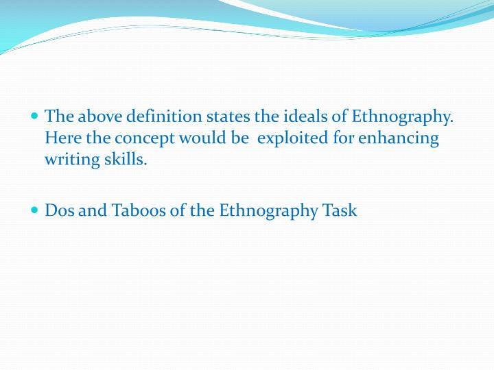 The above definition states the ideals of Ethnography. Here the concept would be  exploited for enhancing writing skills.