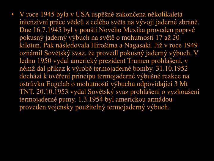 V roce 1945 byla v USA úspěšně zakončena několikaletá intenzivní práce vědců z celého světa na vývoji jaderné zbraně. Dne 16.7.1945 byl v poušti Nového Mexika proveden poprvé pokusný jaderný výbuch na světě o mohutnosti 17 až 20 kilotun. Pak následovala Hirošima a Nagasaki. Již v roce 1949 oznámil Sovětský svaz, že provedl pokusný jaderný výbuch. V lednu 1950 vydal americký prezident Trumen prohlášení, v němž dal příkaz k výrobě termojaderné bomby. 31.10.1952 dochází k ověření principu termojaderné výbušné reakce na ostrůvku Eugelab o mohutnosti výbuchu odpovídající 3 Mt TNT. 20.10.1953 vydal Sovětský svaz prohlášení o vyzkoušení termojaderné pumy. 1.3.1954 byl americkou armádou proveden vojensky použitelný termojaderný výbuch.