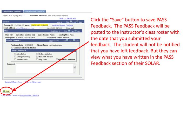 "Click the ""Save"" button to save PASS Feedback.  The PASS Feedback will be posted to the instructor's class roster with the date that you submitted your feedback.  The student will not be notified that you have left feedback. But they can view what you have written in the PASS Feedback section of their SOLAR."