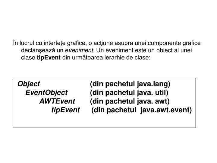 În lucrul cu interfeţe grafice, o acţiune asupra unei componente grafice declanşează un e