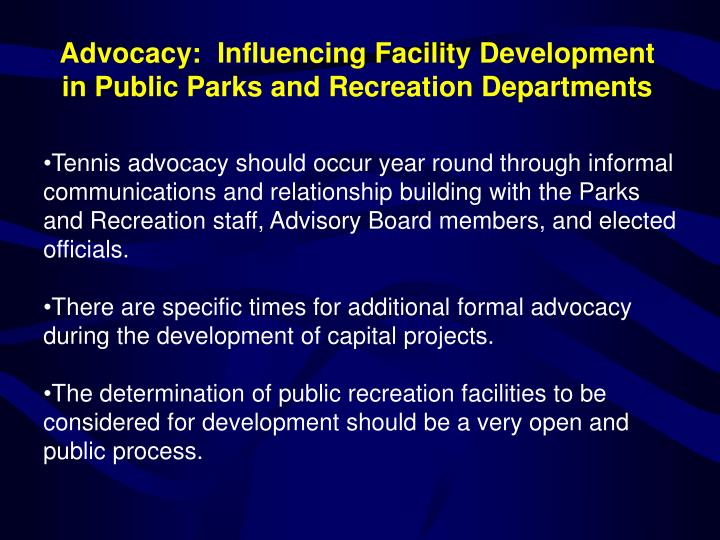 Tennis advocacy should occur year round through informal communications and relationship building with the Parks and Recreation staff, Advisory Board members, and elected officials.