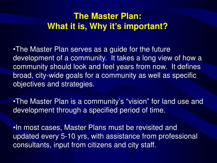 The Master Plan serves as a guide for the future development of a community.  It takes a long view of how a community should look and feel years from now.  It defines broad, city-wide goals for a community as well as specific objectives and strategies.