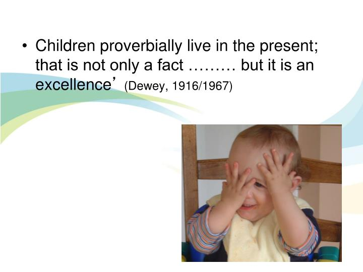 Children proverbially live in the present; that is not only a fact ……… but it is an excellence