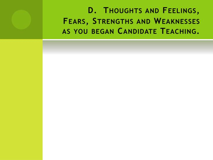 D. Thoughts and Feelings, Fears, Strengths and Weaknesses as you began Candidate Teaching.