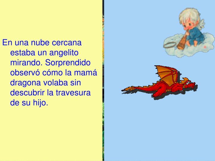 En una nube cercana estaba un angelito mirando. Sorprendido observó cómo la mamá dragona volaba sin descubrir la travesura de su hijo.