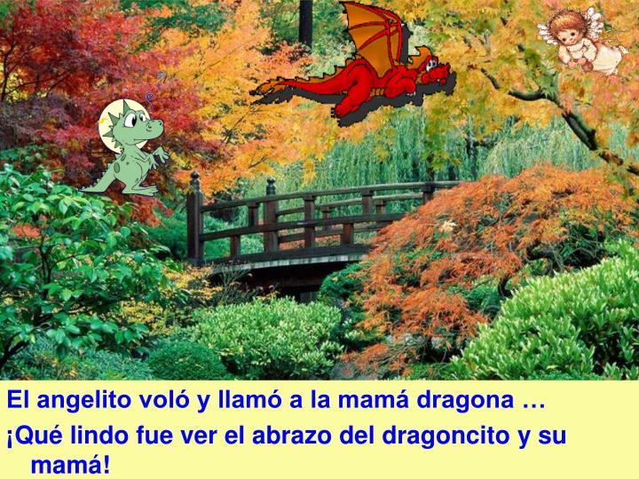 El angelito voló y llamó a la mamá dragona …