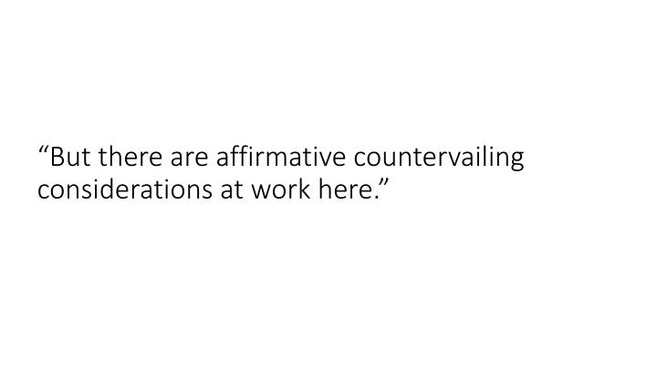 """But there are affirmative countervailing considerations at work here."""