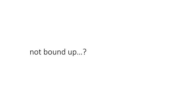 not bound up…?