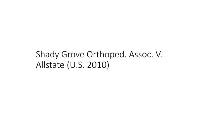 Shady Grove Orthoped. Assoc. V. Allstate (U.S. 2010)