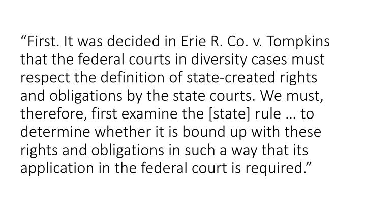 """First. It was decided in Erie R. Co. v. Tompkins that the federal courts in diversity cases must respect the definition of state-created rights and obligations by the state courts. We must, therefore, first examine the [state] rule … to determine whether it is bound up with these rights and obligations in such a way that its application in the federal court is required."""