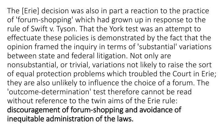 The [Erie] decision was also in part a reaction to the practice of 'forum-shopping' which had grown up in response to the rule of Swift v. Tyson. That the York test was an attempt to effectuate these policies is demonstrated by the fact that the opinion framed the inquiry in terms of 'substantial' variations between state and federal litigation. Not only are nonsubstantial, or trivial, variations not likely to raise the sort of equal protection problems which troubled the Court in Erie; they are also unlikely to influence the choice of a forum. The 'outcome-determination' test therefore cannot be read without reference to the twin aims of the Erie rule: