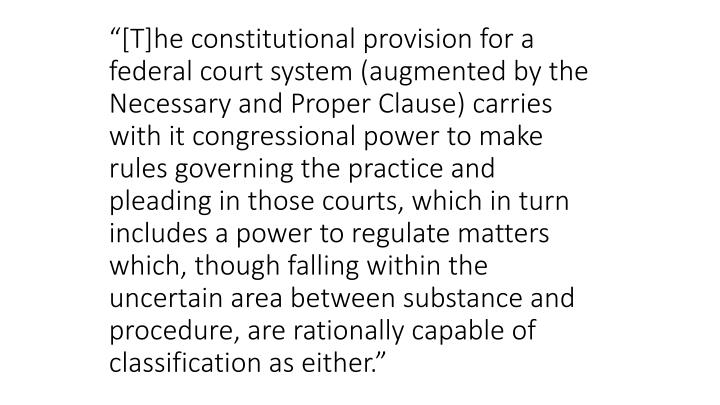 """[T]he constitutional provision for a federal court system (augmented by the Necessary and Proper Clause) carries with it congressional power to make rules governing the practice and pleading in those courts, which in turn includes a power to regulate matters which, though falling within the uncertain area between substance and procedure, are rationally capable of classification as either."""
