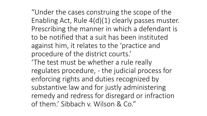 """Under the cases construing the scope of the Enabling Act, Rule 4(d)(1) clearly passes muster. Prescribing the manner in which a defendant is to be notified that a suit has been instituted against him, it relates to the 'practice and procedure of the district courts.'"