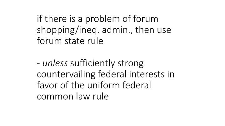 if there is a problem of forum shopping/ineq. admin., then use forum state rule
