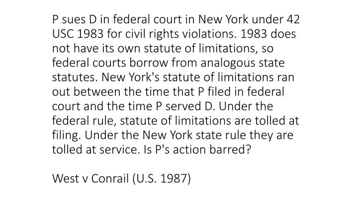 P sues D in federal court in New York under 42 USC 1983 for civil rights violations. 1983 does not have its own statute of limitations, so federal courts borrow from analogous state statutes. New York's statute of limitations ran out between the time that P filed in federal court and the time P served D. Under the federal rule, statute of limitations are tolled at filing. Under the New York state rule they are tolled at service. Is P's action barred?