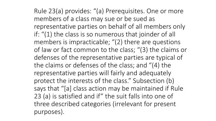"Rule 23(a) provides: ""(a) Prerequisites. One or more members of a class may sue or be sued as representative parties on behalf of all members only if: ""(1) the class is so numerous that joinder of all members is impracticable; ""(2) there are questions of law or fact common to the class; ""(3) the claims or defenses of the representative parties are typical of the claims or defenses of the class; and ""(4) the representative parties will fairly and adequately protect the interests of the class."" Subsection (b) says that ""[a] class action may be maintained if Rule 23 (a) is satisfied and if"" the suit falls into one of three described categories (irrelevant for present purposes)."
